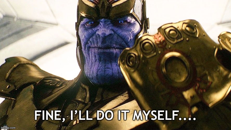 FINE, I'LL DO IT MYSELF.... | image tagged in thanos,fine i'll do it myself,avengers,self help,independence | made w/ Imgflip meme maker