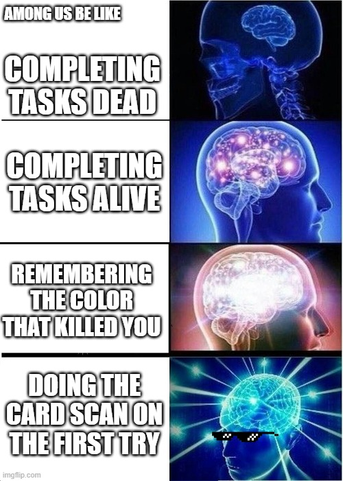 Expanding Brain Meme |  AMONG US BE LIKE; COMPLETING TASKS DEAD; COMPLETING TASKS ALIVE; REMEMBERING THE COLOR THAT KILLED YOU; DOING THE CARD SCAN ON THE FIRST TRY | image tagged in memes,expanding brain | made w/ Imgflip meme maker