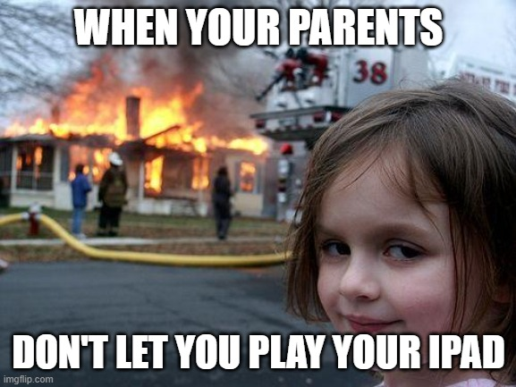 Disaster Girl |  WHEN YOUR PARENTS; DON'T LET YOU PLAY YOUR IPAD | image tagged in memes,disaster girl | made w/ Imgflip meme maker