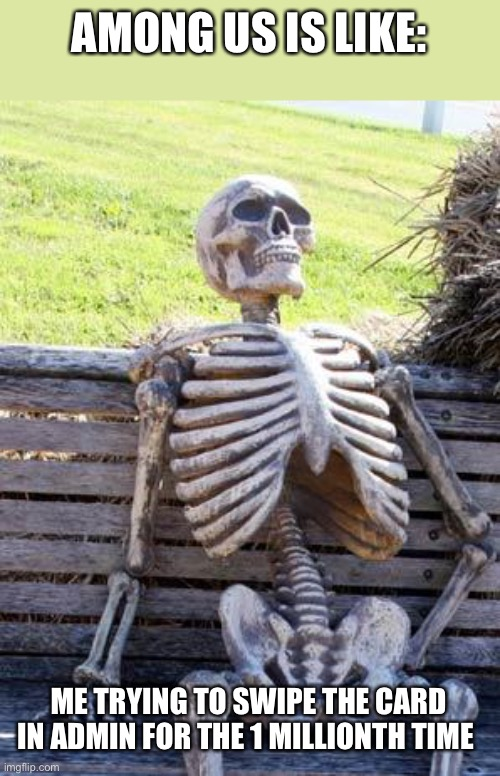 Waiting Skeleton |  AMONG US IS LIKE:; ME TRYING TO SWIPE THE CARD IN ADMIN FOR THE 1 MILLIONTH TIME | image tagged in memes,waiting skeleton | made w/ Imgflip meme maker