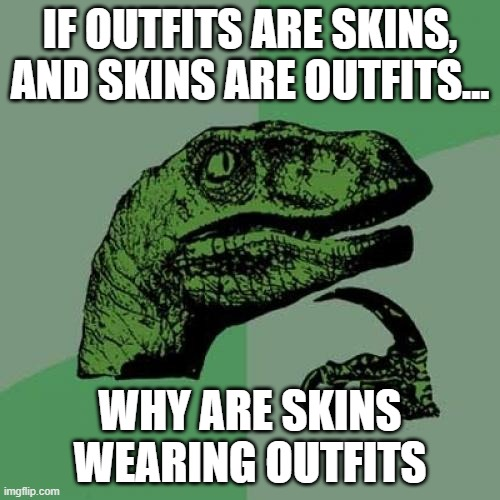 Philosoraptor |  IF OUTFITS ARE SKINS, AND SKINS ARE OUTFITS... WHY ARE SKINS WEARING OUTFITS | image tagged in memes,philosoraptor | made w/ Imgflip meme maker