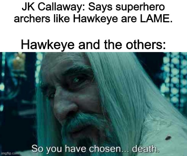 Guy says archers are lame |  JK Callaway: Says superhero archers like Hawkeye are LAME. Hawkeye and the others: | image tagged in so you have chosen death,hawkeye,mcu,dc,green arrow,marvel | made w/ Imgflip meme maker