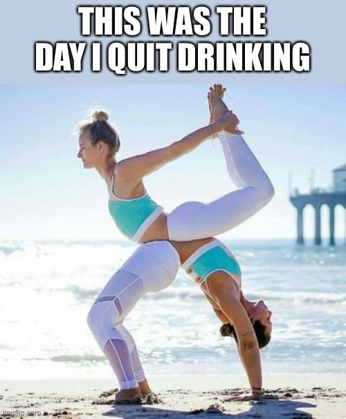 ? |  THIS WAS THE DAY I QUIT DRINKING | image tagged in beach,yoga,stretch,illusion | made w/ Imgflip meme maker