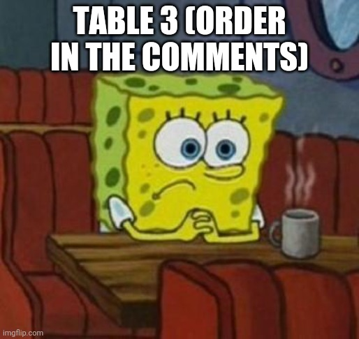 Table 3 |  TABLE 3 (ORDER IN THE COMMENTS) | image tagged in spongebob coffee | made w/ Imgflip meme maker
