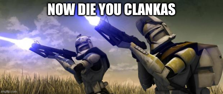 star wars clones | NOW DIE YOU CLANKAS | image tagged in star wars clones | made w/ Imgflip meme maker