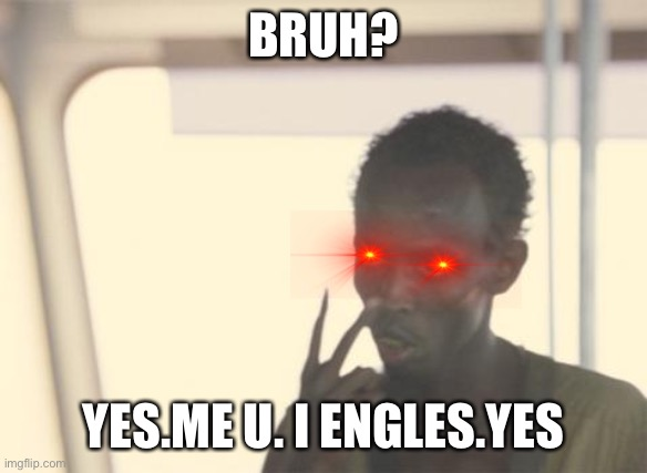 Bruh?do you English? |  BRUH? YES.ME U. I ENGLES.YES | image tagged in memes,yes,google,translation,english,google translate | made w/ Imgflip meme maker
