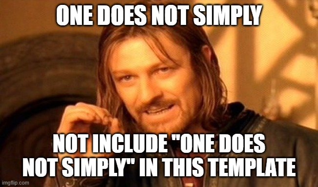 "One Does Not Simply |  ONE DOES NOT SIMPLY; NOT INCLUDE ""ONE DOES NOT SIMPLY"" IN THIS TEMPLATE 