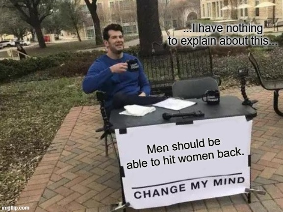 Men Should Be able to hit women back? Change my mind..... |  ...I have nothing to explain about this... Men should be able to hit women back. | image tagged in memes,change my mind | made w/ Imgflip meme maker
