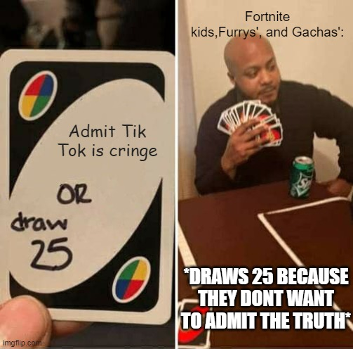 Admit Tiktok is Cringe or Draw 25? |  Fortnite kids,Furrys', and Gachas':; Admit Tik Tok is cringe; *DRAWS 25 BECAUSE THEY DONT WANT TO ADMIT THE TRUTH* | image tagged in memes,uno draw 25 cards | made w/ Imgflip meme maker