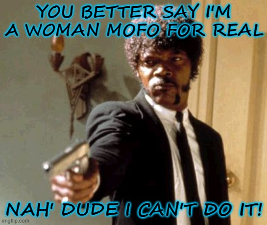 I am a woman man |  YOU BETTER SAY I'M A WOMAN MOFO FOR REAL; NAH' DUDE I CAN'T DO IT! | image tagged in memes,say that again i dare you,transgender bathroom,transgender | made w/ Imgflip meme maker