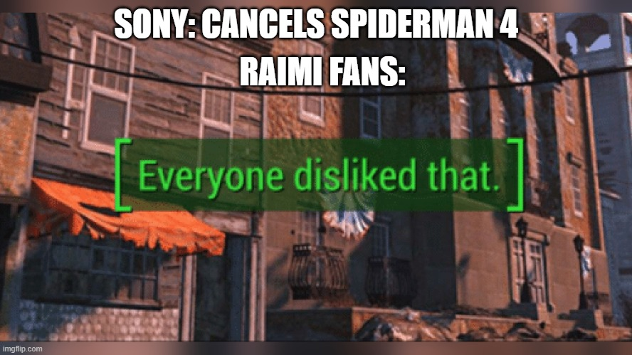 Fallout 4 Everyone Disliked That |  RAIMI FANS:; SONY: CANCELS SPIDERMAN 4 | image tagged in fallout 4 everyone disliked that | made w/ Imgflip meme maker