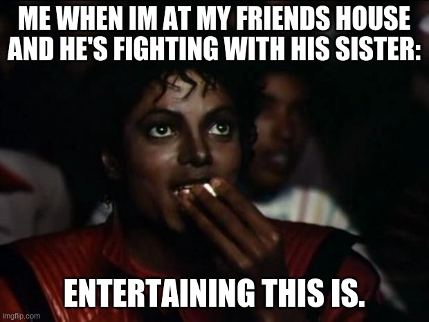 entertaining |  ME WHEN IM AT MY FRIENDS HOUSE AND HE'S FIGHTING WITH HIS SISTER:; ENTERTAINING THIS IS. | image tagged in memes,michael jackson popcorn | made w/ Imgflip meme maker