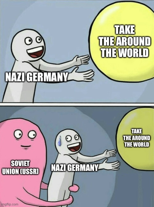 Running Away Balloon |  TAKE THE AROUND THE WORLD; NAZI GERMANY; TAKE THE AROUND THE WORLD; SOVIET UNION (USSR); NAZI GERMANY | image tagged in memes,running away balloon,ussr,soviet russia,germany,nazi | made w/ Imgflip meme maker