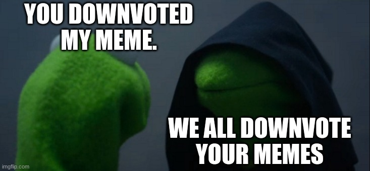 Evil Kermit |  YOU DOWNVOTED MY MEME. WE ALL DOWNVOTE YOUR MEMES | image tagged in memes,evil kermit | made w/ Imgflip meme maker