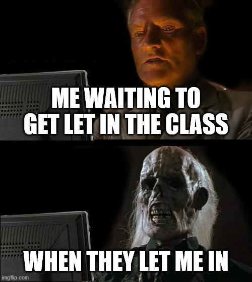 I'll Just Wait Here Meme |  ME WAITING TO GET LET IN THE CLASS; WHEN THEY LET ME IN | image tagged in memes,i'll just wait here | made w/ Imgflip meme maker
