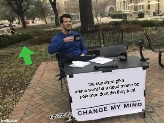 Change My Mind |  the surprised pika meme wont be a dead meme bc pokemon dont die they faint; upvote me | image tagged in memes,change my mind | made w/ Imgflip meme maker