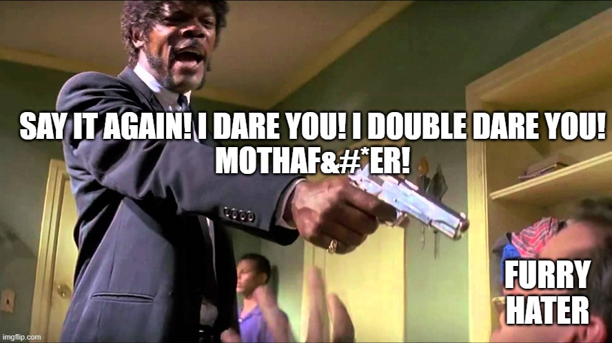C'mon! Say it! |  SAY IT AGAIN! I DARE YOU! I DOUBLE DARE YOU! MOTHAF&#*ER! FURRY HATER | image tagged in jules winnfield,furry,furries,anti furry,say that again i dare you,memes | made w/ Imgflip meme maker