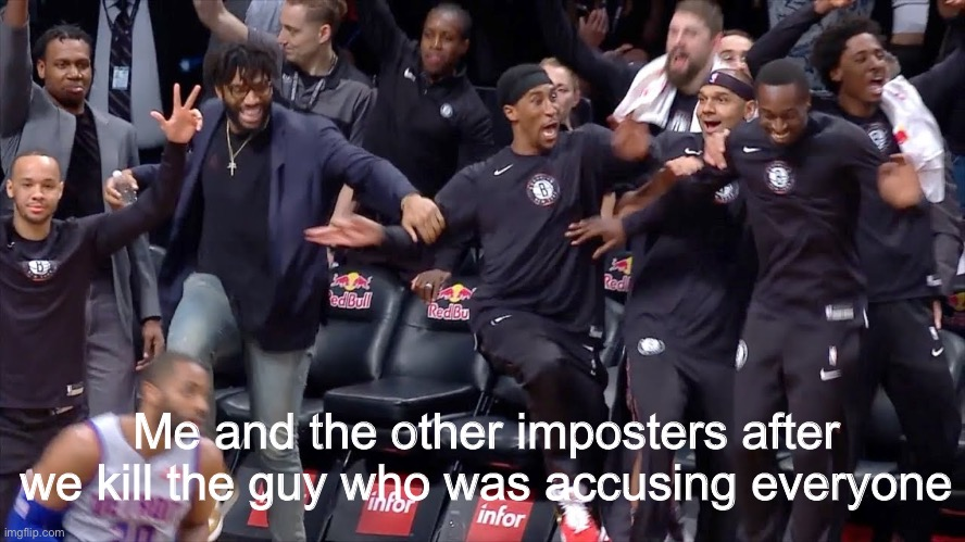 That is me, stomping their body |  Me and the other imposters after we kill the guy who was accusing everyone | image tagged in poggers,among us,sports,basketball | made w/ Imgflip meme maker