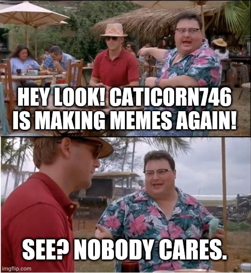 Oof |  HEY LOOK! CATICORN746 IS MAKING MEMES AGAIN! SEE? NOBODY CARES. | image tagged in memes,see nobody cares | made w/ Imgflip meme maker