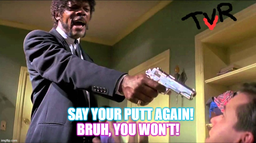 Pulp Fiction Say What One More Time |  BRUH, YOU WON'T! SAY YOUR PUTT AGAIN! | image tagged in pulp fiction say what one more time | made w/ Imgflip meme maker