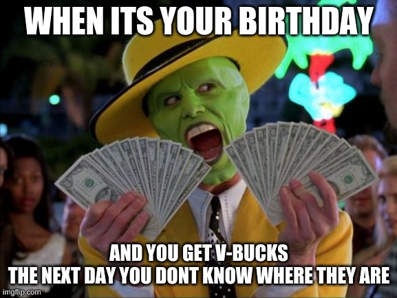 Money Money |  WHEN ITS YOUR BIRTHDAY; AND YOU GET V-BUCKS   THE NEXT DAY YOU DONT KNOW WHERE THEY ARE | image tagged in memes,money money | made w/ Imgflip meme maker