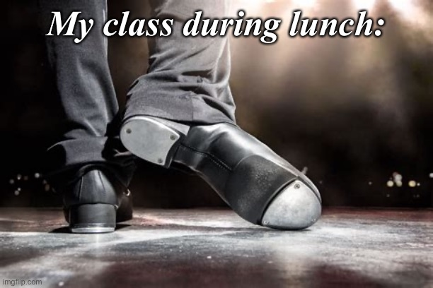 Tap Dance |  My class during lunch: | image tagged in shoes,random,school,lunch,chaos | made w/ Imgflip meme maker