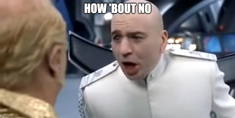 Dr evil how about no | HOW 'BOUT NO | image tagged in dr evil how about no | made w/ Imgflip meme maker