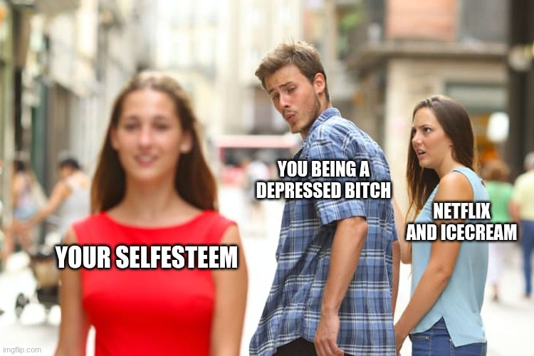 Distracted Boyfriend Meme |  YOU BEING A DEPRESSED BITCH; NETFLIX AND ICECREAM; YOUR SELFESTEEM | image tagged in memes,distracted boyfriend | made w/ Imgflip meme maker