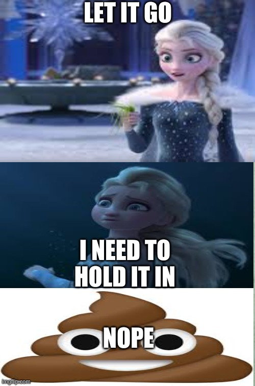Let it go elsa |  LET IT GO; I NEED TO HOLD IT IN; NOPE | image tagged in memes | made w/ Imgflip meme maker