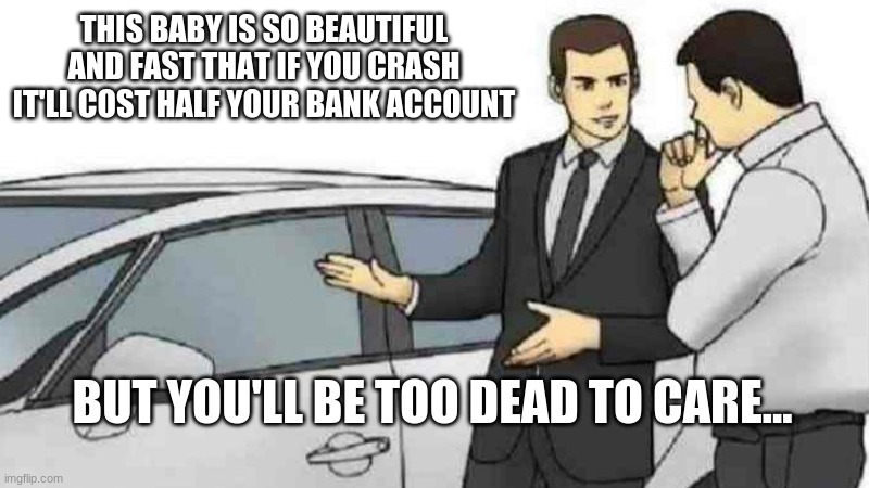 i dunno |  THIS BABY IS SO BEAUTIFUL AND FAST THAT IF YOU CRASH IT'LL COST HALF YOUR BANK ACCOUNT; BUT YOU'LL BE TOO DEAD TO CARE... | image tagged in memes,car salesman slaps roof of car | made w/ Imgflip meme maker