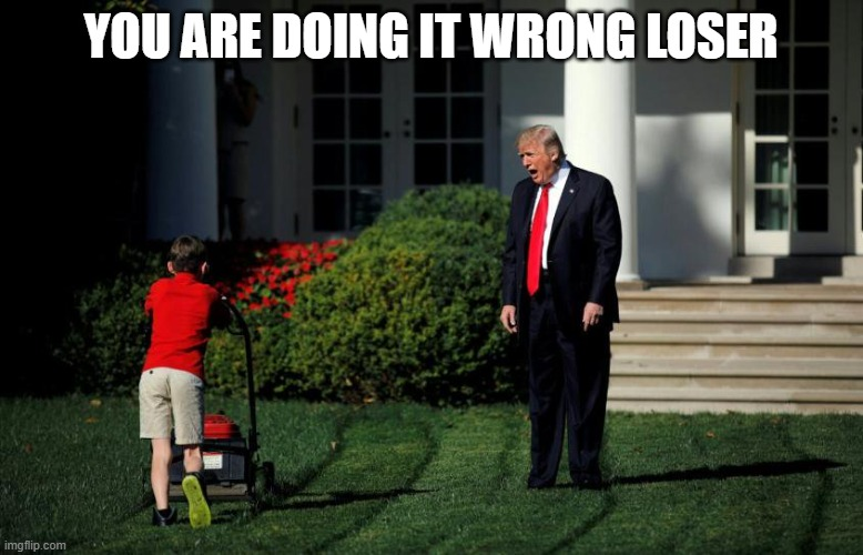 Trump Mower Boy | YOU ARE DOING IT WRONG LOSER | image tagged in trump mower boy | made w/ Imgflip meme maker