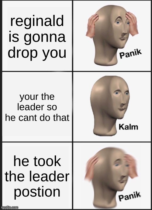 Panik Kalm Panik |  reginald is gonna drop you; your the leader so he cant do that; he took the leader postion | image tagged in memes,panik kalm panik,henry stickmin,reginald,the betrayed ending,funny | made w/ Imgflip meme maker