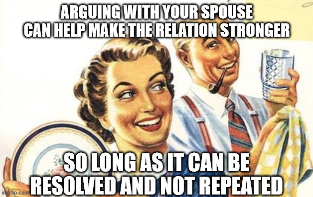 Thoroughly Modern Marriage | ARGUING WITH YOUR SPOUSE CAN HELP MAKE THE RELATION STRONGER SO LONG AS IT CAN BE RESOLVED AND NOT REPEATED | image tagged in thoroughly modern marriage | made w/ Imgflip meme maker