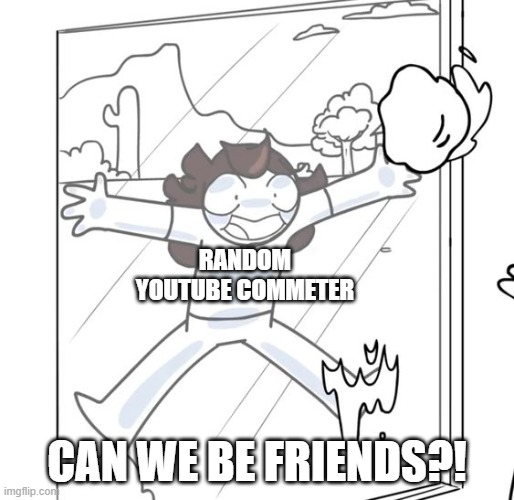 Saying this will get you into the rabbit hole... |  RANDOM YOUTUBE COMMETER; CAN WE BE FRIENDS?! | image tagged in jaiden begging,youtube comments,jaiden animations,memes,funny | made w/ Imgflip meme maker