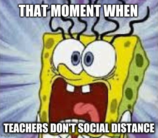 When teachers don't social distance |  THAT MOMENT WHEN; TEACHERS DON'T SOCIAL DISTANCE | image tagged in spongebob squarepants,cartoon,meme,school,coronavirus | made w/ Imgflip meme maker