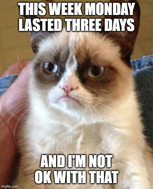 Felt like a 72 hour Monday |  THIS WEEK MONDAY LASTED THREE DAYS; AND I'M NOT OK WITH THAT | image tagged in memes,grumpy cat,mondays,week | made w/ Imgflip meme maker