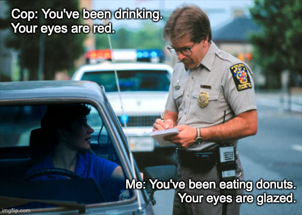 Arrest and Comeback |  Cop: You've been drinking. Your eyes are red. Me: You've been eating donuts. Your eyes are glazed. | image tagged in you're drunk,cops and donuts | made w/ Imgflip meme maker