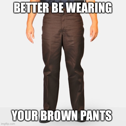 BETTER BE WEARING YOUR BROWN PANTS | made w/ Imgflip meme maker