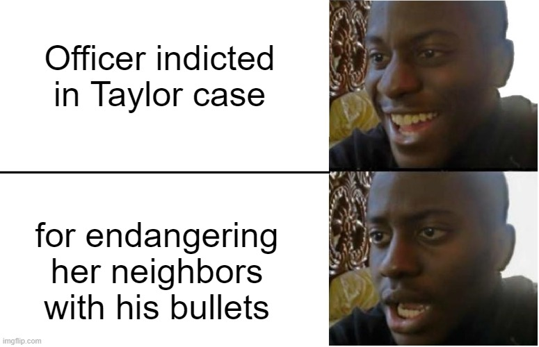 #JusticeForBreonnaTaylor |  Officer indicted in Taylor case; for endangering her neighbors with his bullets | image tagged in disappointed black guy,breonna taylor,black lives matter,police brutality,police,blue lives matter | made w/ Imgflip meme maker