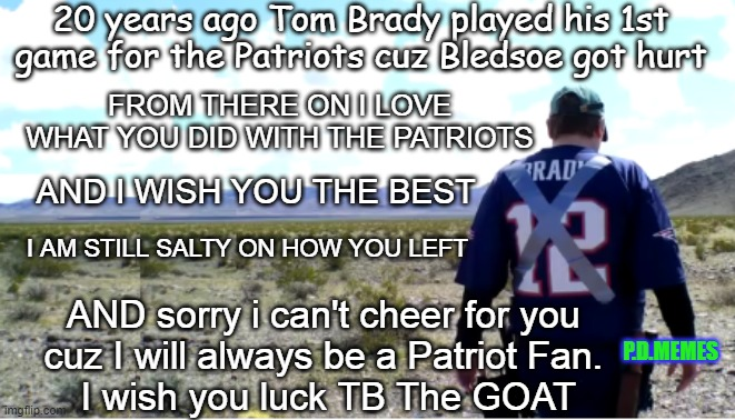20 years ago Tom Brady played his 1st game for the Patriots cuz Bledsoe got hurt; FROM THERE ON I LOVE WHAT YOU DID WITH THE PATRIOTS; AND I WISH YOU THE BEST; I AM STILL SALTY ON HOW YOU LEFT; AND sorry i can't cheer for you  cuz I will always be a Patriot Fan.  I wish you luck TB The GOAT; P.D.MEMES | image tagged in tom brady,new england patriots,nfl memes,football meme,memes,funny memes | made w/ Imgflip meme maker