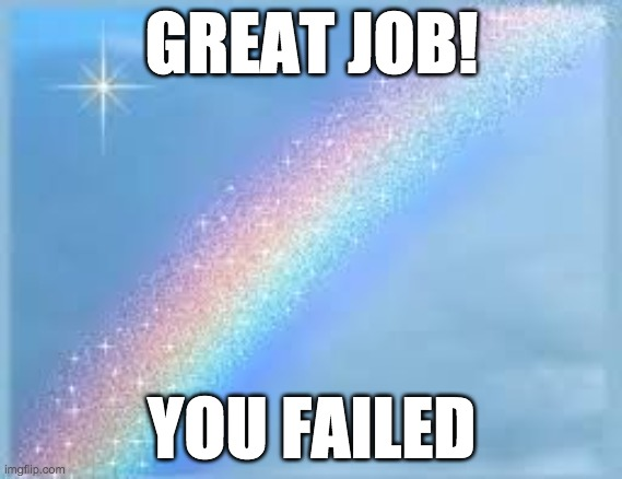 Great job you failed |  GREAT JOB! YOU FAILED | image tagged in rainbow | made w/ Imgflip meme maker