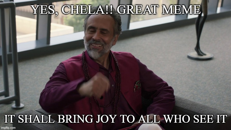 Chela |  YES, CHELA!! GREAT MEME; IT SHALL BRING JOY TO ALL WHO SEE IT | image tagged in funny memes,stealing memes,funny,stealing,steal | made w/ Imgflip meme maker