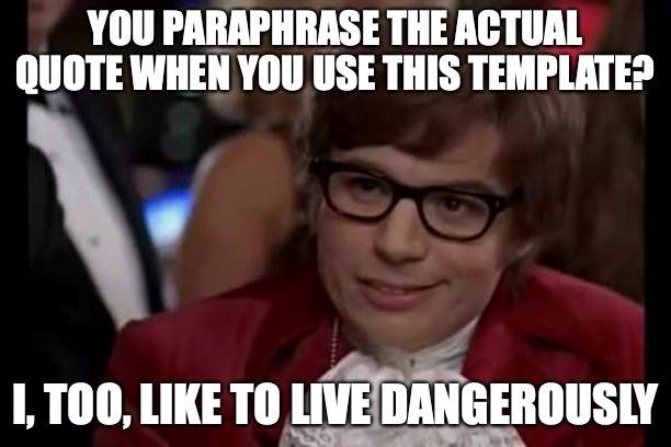 Even The Person Who Named The Template Got It Wrong |  YOU PARAPHRASE THE ACTUAL QUOTE WHEN YOU USE THIS TEMPLATE? I, TOO, LIKE TO LIVE DANGEROUSLY | image tagged in memes,i too like to live dangerously,you're doing it wrong,fake news | made w/ Imgflip meme maker