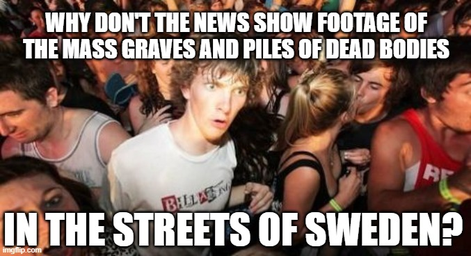 Lockdown Reality |  WHY DON'T THE NEWS SHOW FOOTAGE OF THE MASS GRAVES AND PILES OF DEAD BODIES; IN THE STREETS OF SWEDEN? | image tagged in sweden,lockdown,scammers,plandemic,covid19,covid-19 | made w/ Imgflip meme maker