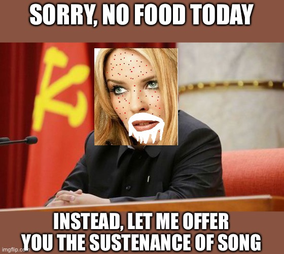 I'd rather have the food |  SORRY, NO FOOD TODAY; INSTEAD, LET ME OFFER YOU THE SUSTENANCE OF SONG | image tagged in kim jong un,kylieminoguesucks | made w/ Imgflip meme maker
