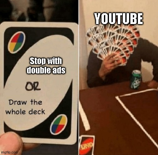 Youtube in nutshell. |  YOUTUBE; Stop with double ads | image tagged in uno draw the whole deck | made w/ Imgflip meme maker