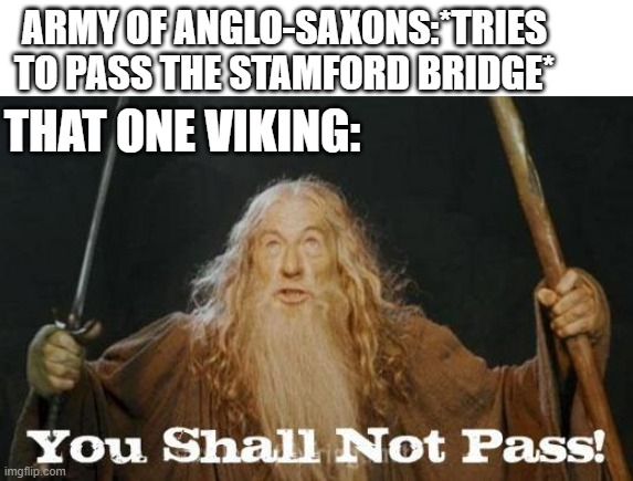 gandalf you shall not pass |  ARMY OF ANGLO-SAXONS:*TRIES TO PASS THE STAMFORD BRIDGE*; THAT ONE VIKING: | image tagged in gandalf you shall not pass,memes | made w/ Imgflip meme maker