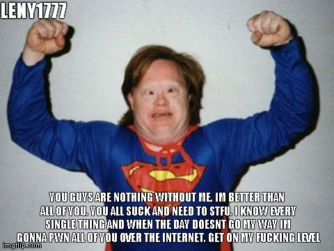 Retard Superman | LENY1777   YOU GUYS ARE NOTHING WITHOUT ME. IM BETTER THAN ALL OF YOU. YOU ALL SUCK AND NEED TO STFU. I KNOW EVERY SINGLE THING AND WHEN THE | image tagged in retard superman | made w/ Imgflip meme maker