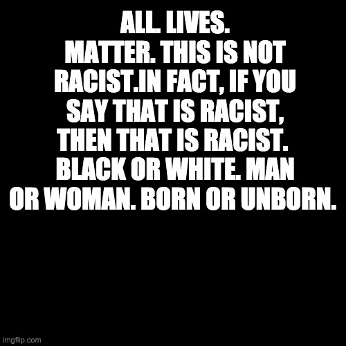 ALL LIVES MATTER |  ALL. LIVES. MATTER. THIS IS NOT RACIST.IN FACT, IF YOU SAY THAT IS RACIST, THEN THAT IS RACIST.  BLACK OR WHITE. MAN OR WOMAN. BORN OR UNBORN. | image tagged in black blank,all lives matter,memes,politics | made w/ Imgflip meme maker
