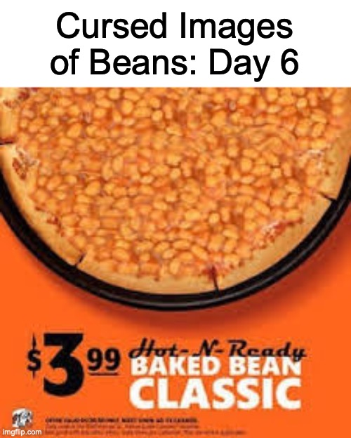 Baked Fresh For Any Occasion |  Cursed Images of Beans: Day 6 | image tagged in cursed image | made w/ Imgflip meme maker